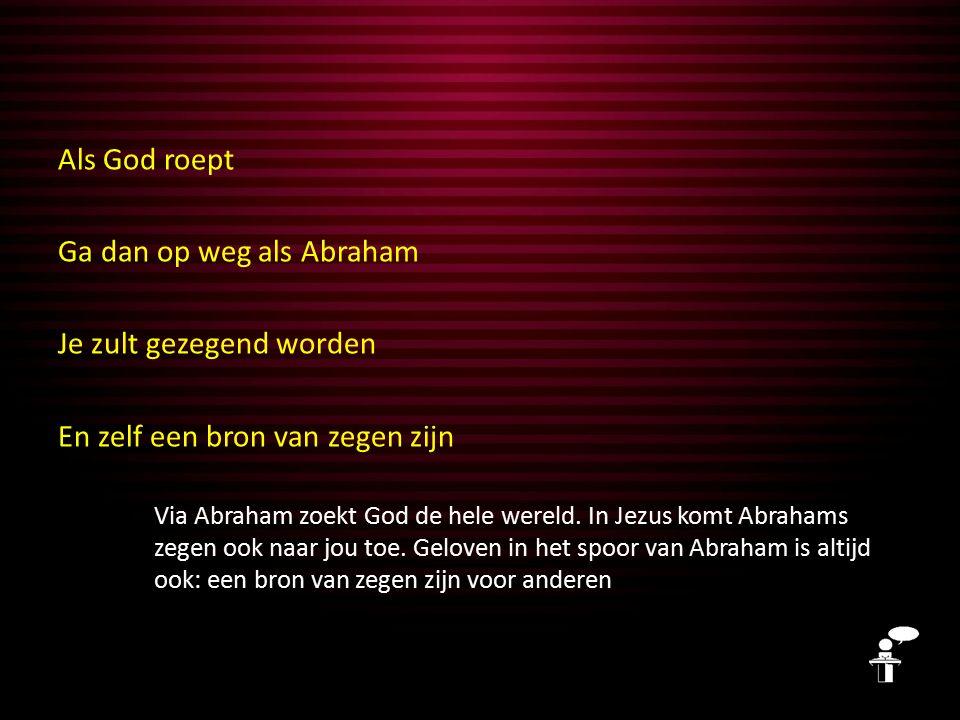 Als God roept Ga dan op weg als Abraham Je zult gezegend worden En zelf een bron van zegen zijn Via Abraham zoekt God de hele wereld.