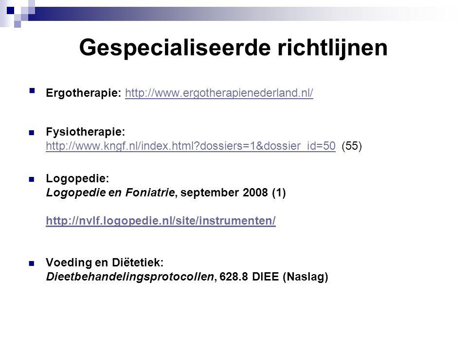 Gespecialiseerde richtlijnen  Ergotherapie: http://www.ergotherapienederland.nl/http://www.ergotherapienederland.nl/ Fysiotherapie: http://www.kngf.nl/index.html?dossiers=1&dossier_id=50http://www.kngf.nl/index.html?dossiers=1&dossier_id=50 (55) Logopedie: Logopedie en Foniatrie, september 2008 (1) http://nvlf.logopedie.nl/site/instrumenten/ Voeding en Diëtetiek: Dieetbehandelingsprotocollen, 628.8 DIEE (Naslag)