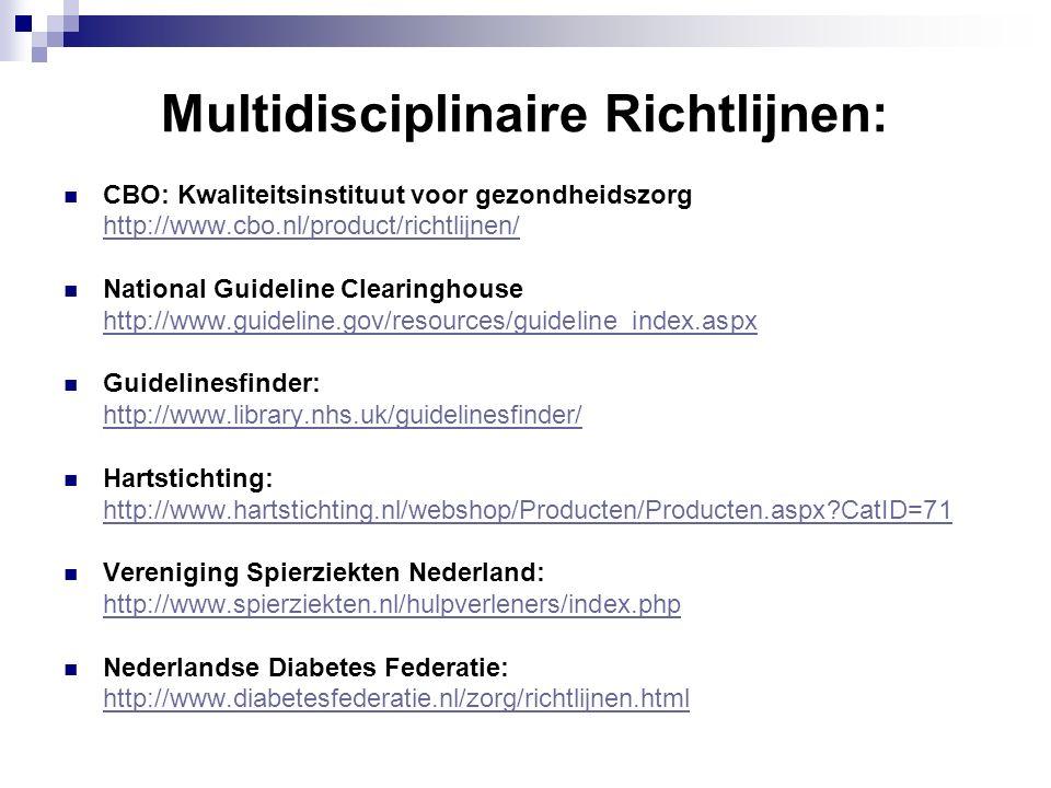 Multidisciplinaire Richtlijnen: CBO: Kwaliteitsinstituut voor gezondheidszorg http://www.cbo.nl/product/richtlijnen/ National Guideline Clearinghouse http://www.guideline.gov/resources/guideline_index.aspx Guidelinesfinder: http://www.library.nhs.uk/guidelinesfinder/ Hartstichting: http://www.hartstichting.nl/webshop/Producten/Producten.aspx?CatID=71 Vereniging Spierziekten Nederland: http://www.spierziekten.nl/hulpverleners/index.php Nederlandse Diabetes Federatie: http://www.diabetesfederatie.nl/zorg/richtlijnen.html