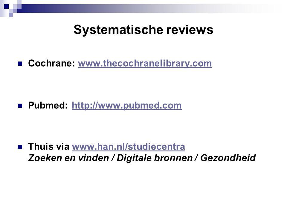 Systematische reviews Cochrane: www.thecochranelibrary.comwww.thecochranelibrary.com Pubmed: http://www.pubmed.comhttp://www.pubmed.com Thuis via www.han.nl/studiecentrawww.han.nl/studiecentra Zoeken en vinden / Digitale bronnen / Gezondheid