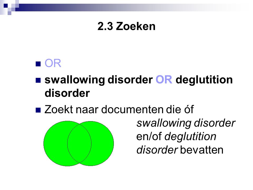 2.3 Zoeken OR swallowing disorder OR deglutition disorder Zoekt naar documenten die óf swallowingswallowing disorder en/of deglutition disorderdisorder bevatten bevatten.