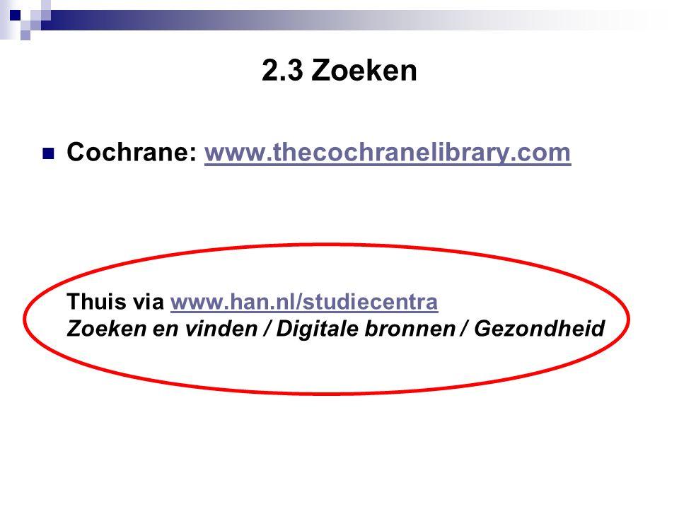 2.3 Zoeken Cochrane: www.thecochranelibrary.comwww.thecochranelibrary.com Thuis via www.han.nl/studiecentrawww.han.nl/studiecentra Zoeken en vinden / Digitale bronnen / Gezondheid