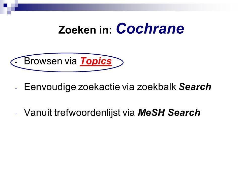 Zoeken in: Cochrane - Browsen via Topics - Eenvoudige zoekactie via zoekbalk Search - Vanuit trefwoordenlijst via MeSH Search
