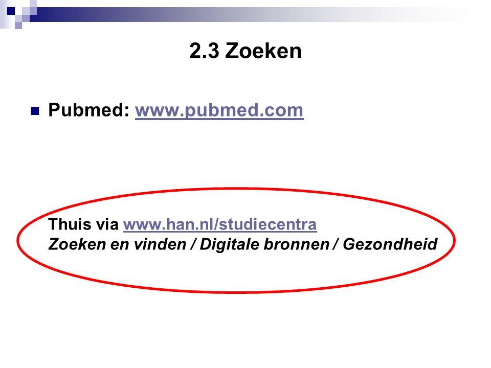 2.3 Zoeken Pubmed: www.pubmed.comwww.pubmed.com Thuis via www.han.nl/studiecentrawww.han.nl/studiecentra Zoeken en vinden / Digitale bronnen / Gezondheid