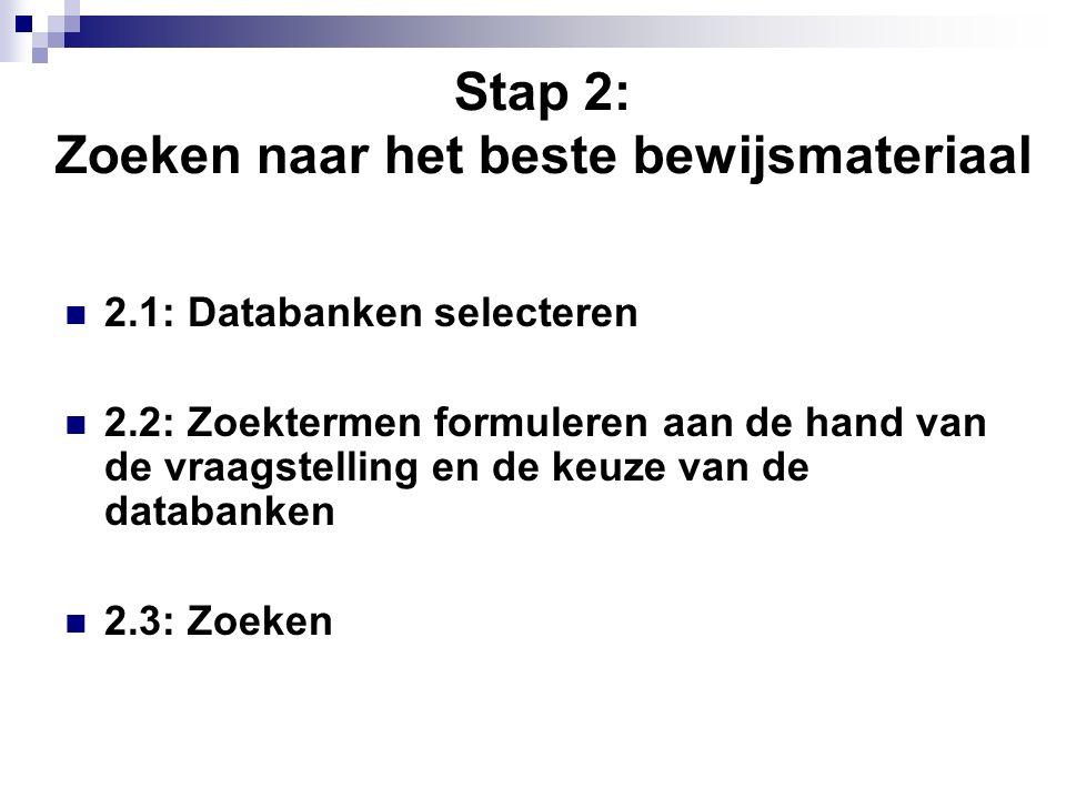 Stap 2: Zoeken naar het beste bewijsmateriaal 2.1: Databanken selecteren 2.2: Zoektermen formuleren aan de hand van de vraagstelling en de keuze van de databanken 2.3: Zoeken