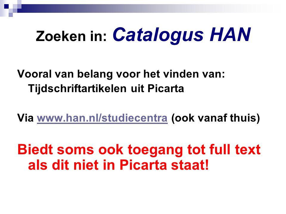 Zoeken in: Catalogus HAN Vooral van belang voor het vinden van: Tijdschriftartikelen uit Picarta Via www.han.nl/studiecentra (ook vanaf thuis)www.han.nl/studiecentra Biedt soms ook toegang tot full text als dit niet in Picarta staat!