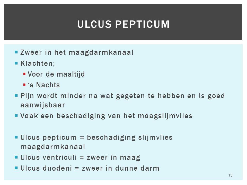  Zweer in het maagdarmkanaal  Klachten;  Voor de maaltijd  's Nachts  Pijn wordt minder na wat gegeten te hebben en is goed aanwijsbaar  Vaak een beschadiging van het maagslijmvlies  Ulcus pepticum = beschadiging slijmvlies maagdarmkanaal  Ulcus ventriculi = zweer in maag  Ulcus duodeni = zweer in dunne darm 13 ULCUS PEPTICUM