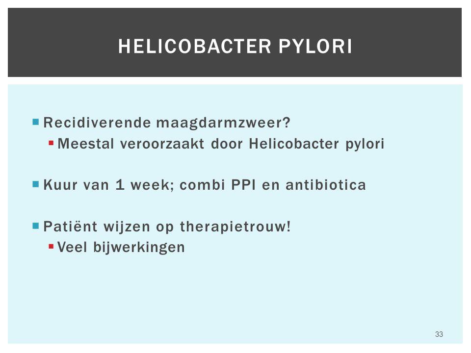  Recidiverende maagdarmzweer?  Meestal veroorzaakt door Helicobacter pylori  Kuur van 1 week; combi PPI en antibiotica  Patiënt wijzen op therapie
