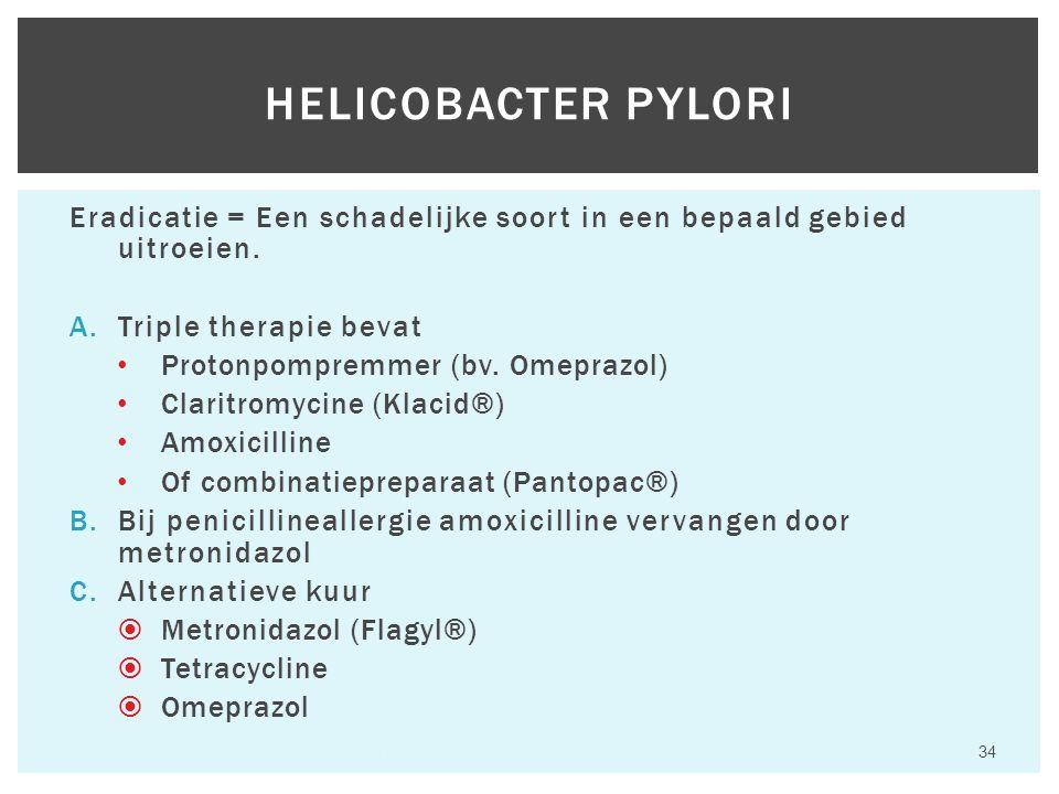 Eradicatie = Een schadelijke soort in een bepaald gebied uitroeien. A.Triple therapie bevat Protonpompremmer (bv. Omeprazol) Claritromycine (Klacid®)