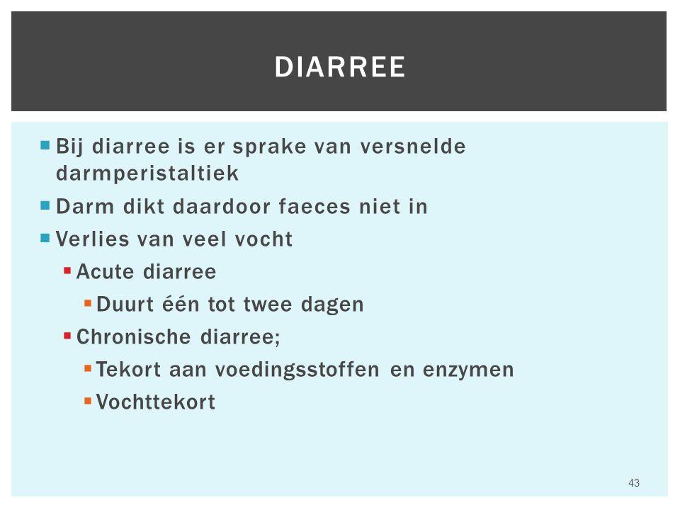  Bij diarree is er sprake van versnelde darmperistaltiek  Darm dikt daardoor faeces niet in  Verlies van veel vocht  Acute diarree  Duurt één tot twee dagen  Chronische diarree;  Tekort aan voedingsstoffen en enzymen  Vochttekort Hfst 6 Aandoeningen van het maagdarmkanaal 43 DIARREE