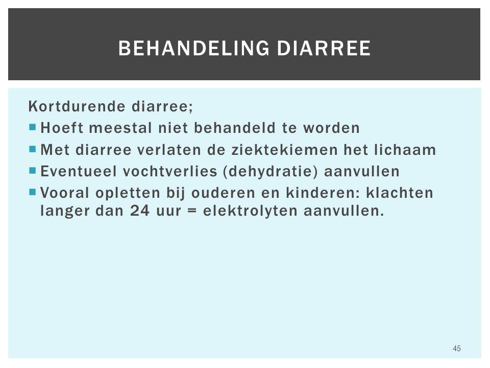 Kortdurende diarree;  Hoeft meestal niet behandeld te worden  Met diarree verlaten de ziektekiemen het lichaam  Eventueel vochtverlies (dehydratie) aanvullen  Vooral opletten bij ouderen en kinderen: klachten langer dan 24 uur = elektrolyten aanvullen.