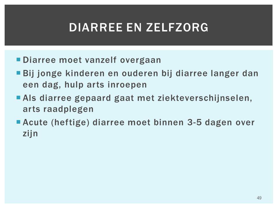  Diarree moet vanzelf overgaan  Bij jonge kinderen en ouderen bij diarree langer dan een dag, hulp arts inroepen  Als diarree gepaard gaat met ziekteverschijnselen, arts raadplegen  Acute (heftige) diarree moet binnen 3-5 dagen over zijn Hfst 6 Aandoeningen van het maagdarmkanaal 49 DIARREE EN ZELFZORG