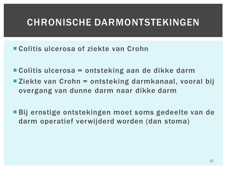  Colitis ulcerosa of ziekte van Crohn  Colitis ulcerosa = ontsteking aan de dikke darm  Ziekte van Crohn = ontsteking darmkanaal, vooral bij overgang van dunne darm naar dikke darm  Bij ernstige ontstekingen moet soms gedeelte van de darm operatief verwijderd worden (dan stoma) Hfst 6 Aandoeningen van het maagdarmkanaal 52 CHRONISCHE DARMONTSTEKINGEN