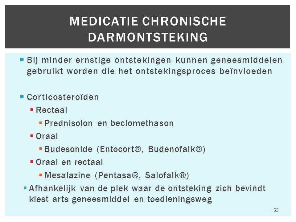  Bij minder ernstige ontstekingen kunnen geneesmiddelen gebruikt worden die het ontstekingsproces beïnvloeden  Corticosteroïden  Rectaal  Prednisolon en beclomethason  Oraal  Budesonide (Entocort®, Budenofalk®)  Oraal en rectaal  Mesalazine (Pentasa®, Salofalk®)  Afhankelijk van de plek waar de ontsteking zich bevindt kiest arts geneesmiddel en toedieningsweg Hfst 6 Aandoeningen van het maagdarmkanaal 53 MEDICATIE CHRONISCHE DARMONTSTEKING