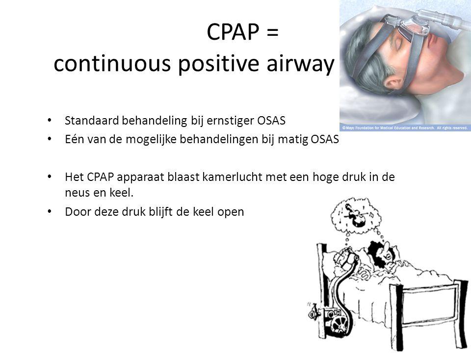 CPAP = continuous positive airway pressure Standaard behandeling bij ernstiger OSAS Eén van de mogelijke behandelingen bij matig OSAS Het CPAP apparaat blaast kamerlucht met een hoge druk in de neus en keel.