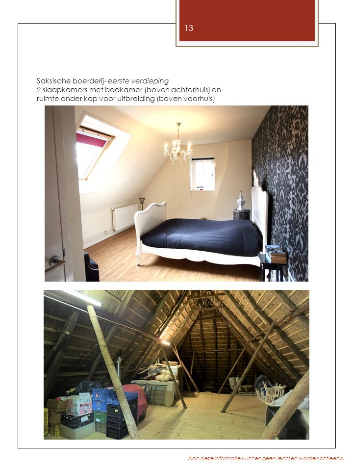 13 Aan deze informatie kunnen geen rechten worden ontleend Saksische boerderij- eerste verdieping 2 slaapkamers met badkamer (boven achterhuis) en ruimte onder kap voor uitbreiding (boven voorhuis)
