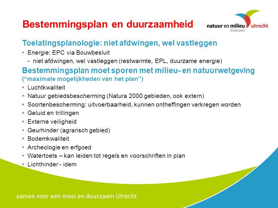 Bestemmingsplan en duurzaamheid Toelatingsplanologie: niet afdwingen, wel vastleggen Energie: EPC via Bouwbesluit -niet afdwingen, wel vastleggen (restwarmte, EPL, duurzame energie) Bestemmingsplan moet sporen met milieu- en natuurwetgeving ( maximale mogelijkheden van het plan ) Luchtkwaliteit Natuur gebiedsbescherming (Natura 2000 gebieden, ook extern) Soortenbescherming: uitvoerbaarheid, kunnen ontheffingen verkregen worden Geluid en trillingen Externe veiligheid Geurhinder (agrarisch gebied) Bodemkwaliteit Archeologie en erfgoed Watertoets – kan leiden tot regels en voorschriften in plan Lichthinder - idem