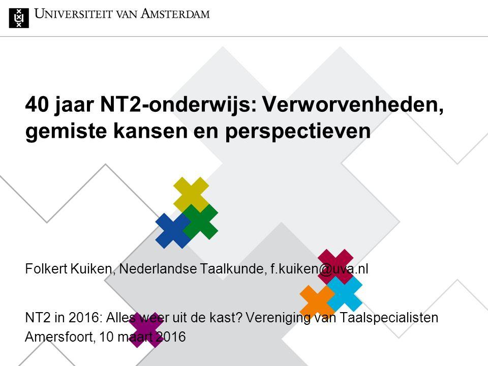 40 jaar NT2-onderwijs: Verworvenheden, gemiste kansen en perspectieven Folkert Kuiken, Nederlandse Taalkunde, f.kuiken@uva.nl NT2 in 2016: Alles weer