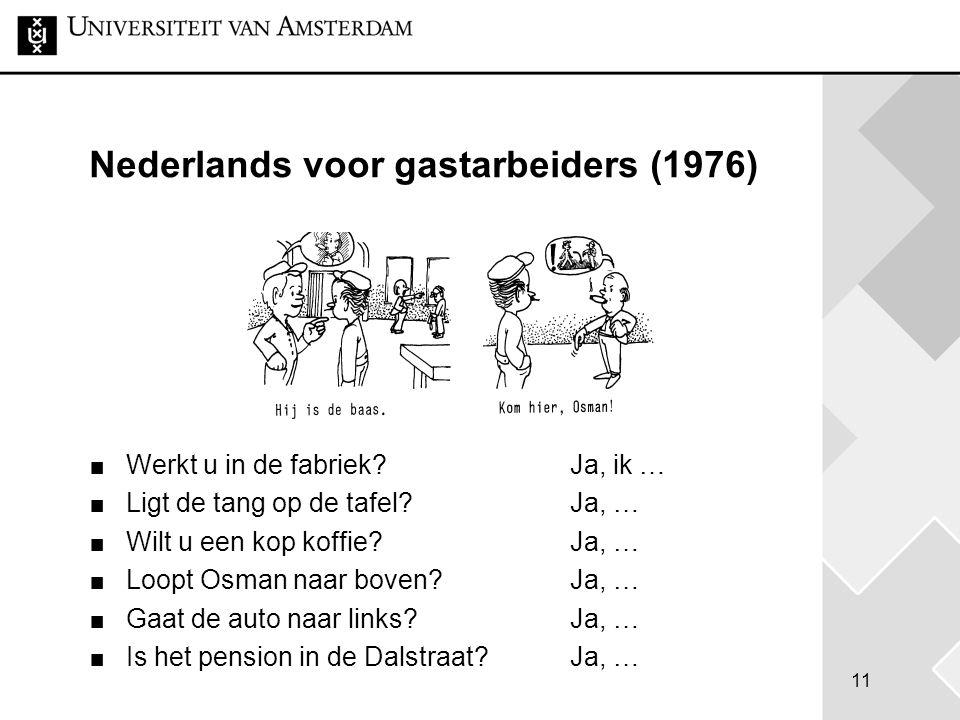 11 Nederlands voor gastarbeiders (1976) Werkt u in de fabriek?Ja, ik … Ligt de tang op de tafel? Ja, … Wilt u een kop koffie? Ja, … Loopt Osman naar b
