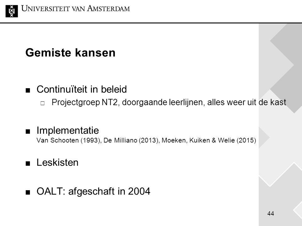 44 Gemiste kansen Continuïteit in beleid  Projectgroep NT2, doorgaande leerlijnen, alles weer uit de kast Implementatie Van Schooten (1993), De Milli