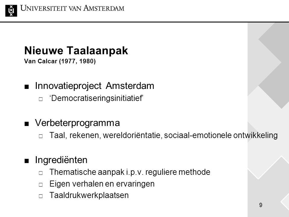 9 Nieuwe Taalaanpak Van Calcar (1977, 1980) Innovatieproject Amsterdam  'Democratiseringsinitiatief' Verbeterprogramma  Taal, rekenen, wereldoriënta