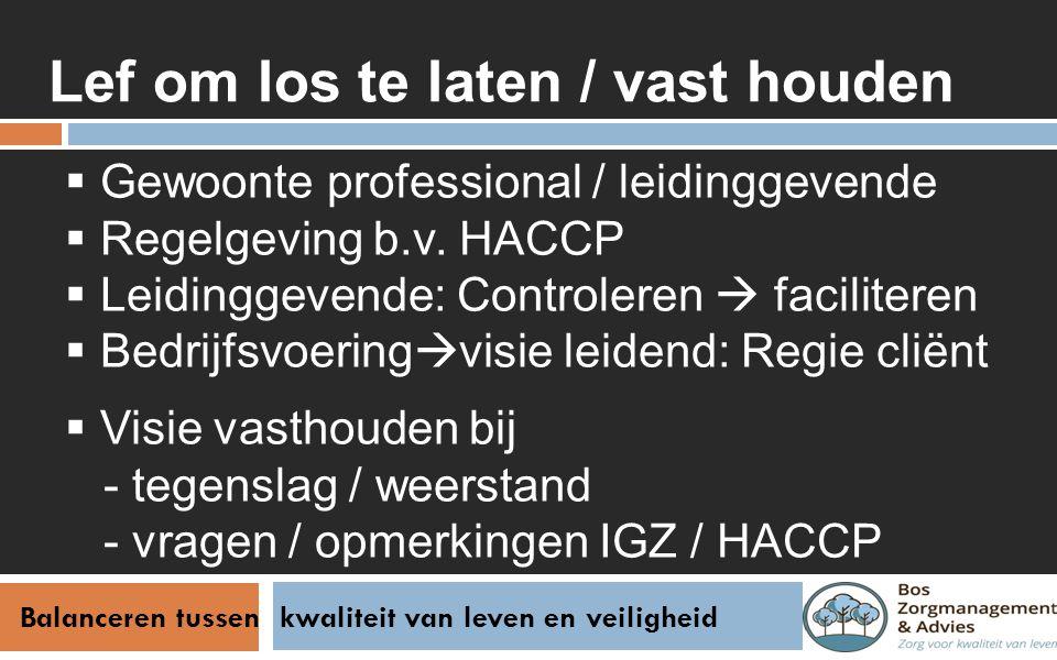 Balanceren tussen kwaliteit van leven en veiligheid Lef om los te laten / vast houden  Gewoonte professional / leidinggevende  Regelgeving b.v. HACC