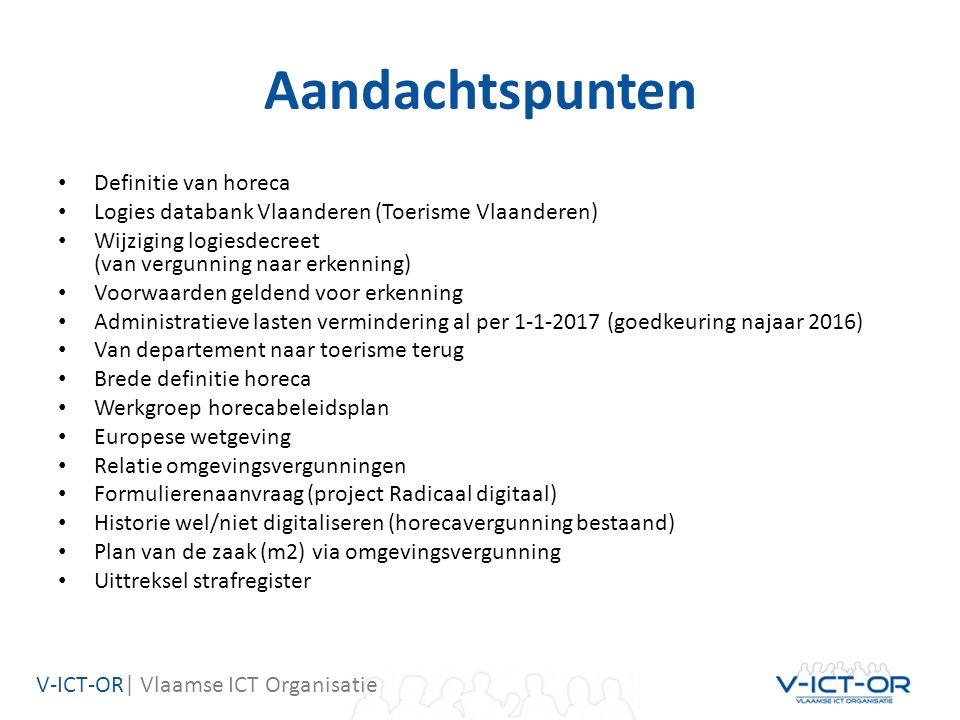 V-ICT-OR| Vlaamse ICT Organisatie Aandachtspunten Definitie van horeca Logies databank Vlaanderen (Toerisme Vlaanderen) Wijziging logiesdecreet (van vergunning naar erkenning) Voorwaarden geldend voor erkenning Administratieve lasten vermindering al per 1-1-2017 (goedkeuring najaar 2016) Van departement naar toerisme terug Brede definitie horeca Werkgroep horecabeleidsplan Europese wetgeving Relatie omgevingsvergunningen Formulierenaanvraag (project Radicaal digitaal) Historie wel/niet digitaliseren (horecavergunning bestaand) Plan van de zaak (m2) via omgevingsvergunning Uittreksel strafregister