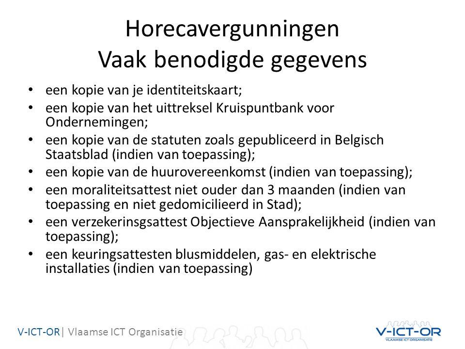 V-ICT-OR| Vlaamse ICT Organisatie Horecavergunningen Vaak benodigde gegevens een kopie van je identiteitskaart; een kopie van het uittreksel Kruispuntbank voor Ondernemingen; een kopie van de statuten zoals gepubliceerd in Belgisch Staatsblad (indien van toepassing); een kopie van de huurovereenkomst (indien van toepassing); een moraliteitsattest niet ouder dan 3 maanden (indien van toepassing en niet gedomicilieerd in Stad); een verzekerinsgsattest Objectieve Aansprakelijkheid (indien van toepassing); een keuringsattesten blusmiddelen, gas- en elektrische installaties (indien van toepassing)