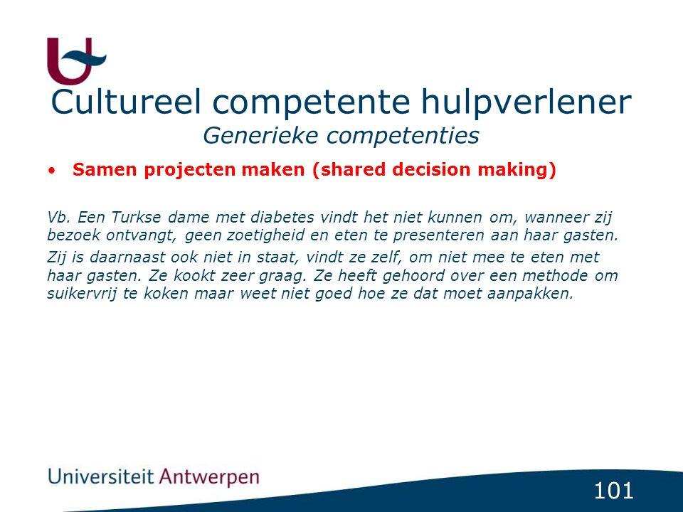 101 Cultureel competente hulpverlener Generieke competenties Samen projecten maken (shared decision making) Vb. Een Turkse dame met diabetes vindt het