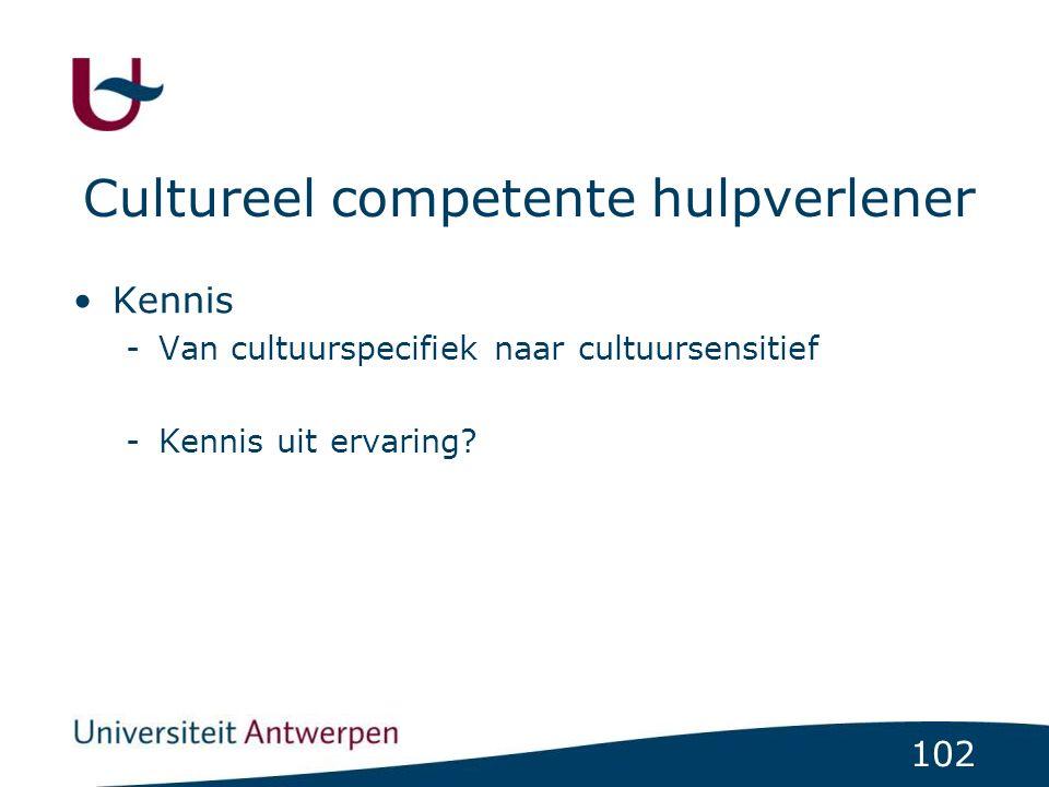 102 Cultureel competente hulpverlener Kennis -Van cultuurspecifiek naar cultuursensitief -Kennis uit ervaring