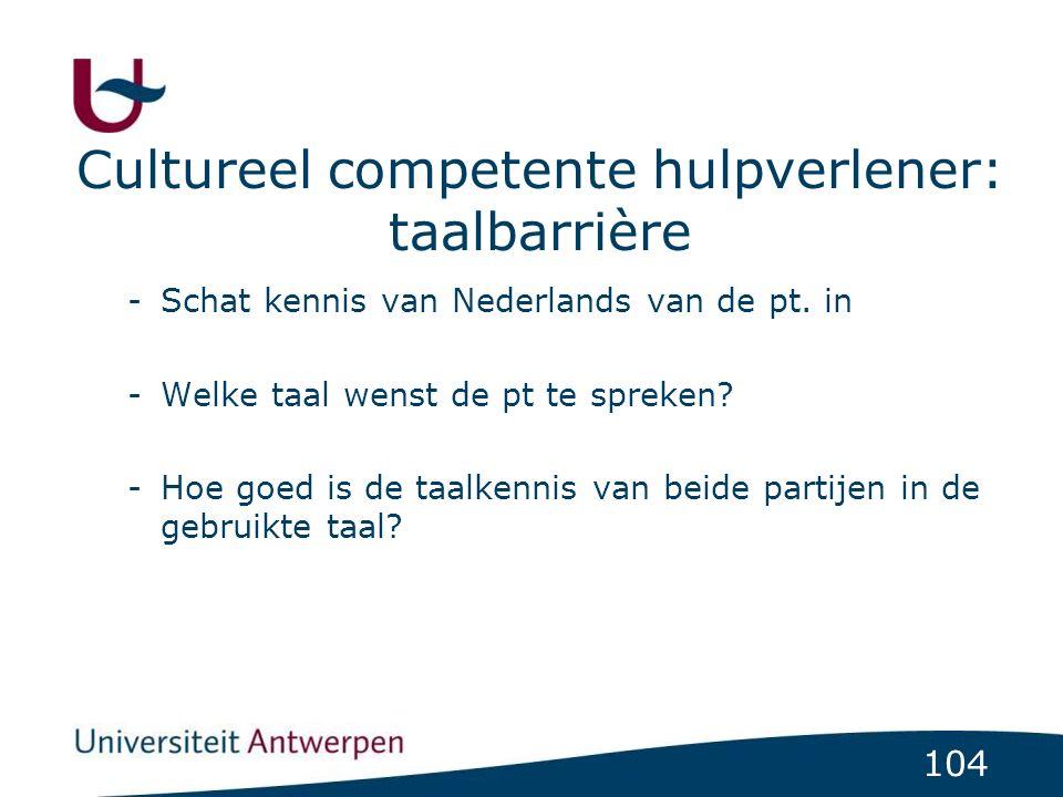 104 Cultureel competente hulpverlener: taalbarrière -Schat kennis van Nederlands van de pt. in -Welke taal wenst de pt te spreken? -Hoe goed is de taa