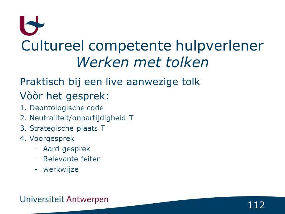 112 Cultureel competente hulpverlener Werken met tolken Praktisch bij een live aanwezige tolk Vòòr het gesprek: 1. Deontologische code 2. Neutraliteit