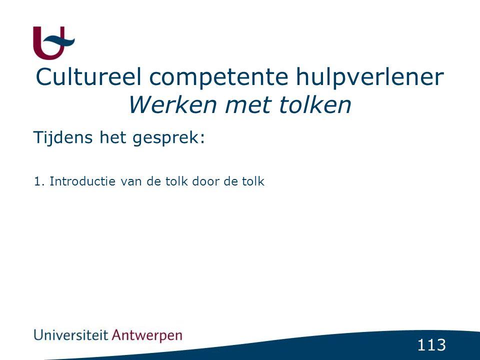 113 Cultureel competente hulpverlener Werken met tolken Tijdens het gesprek: 1. Introductie van de tolk door de tolk