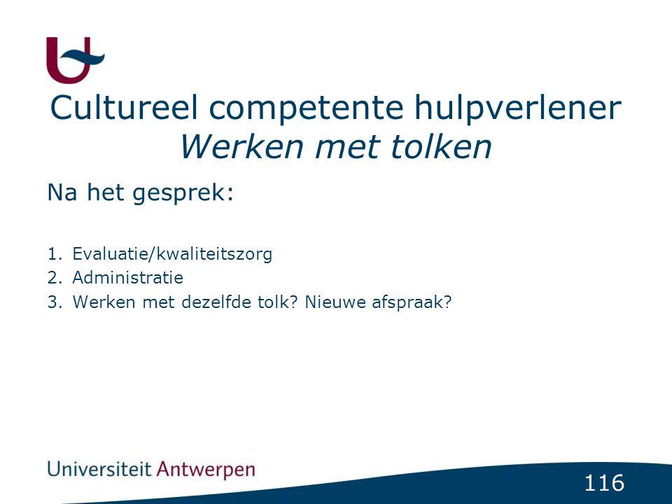 116 Cultureel competente hulpverlener Werken met tolken Na het gesprek: 1.Evaluatie/kwaliteitszorg 2.Administratie 3.Werken met dezelfde tolk.
