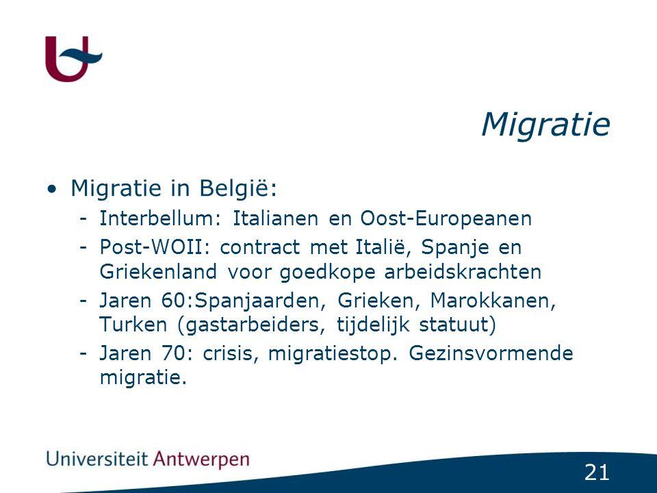 21 Migratie Migratie in België: -Interbellum: Italianen en Oost-Europeanen -Post-WOII: contract met Italië, Spanje en Griekenland voor goedkope arbeid