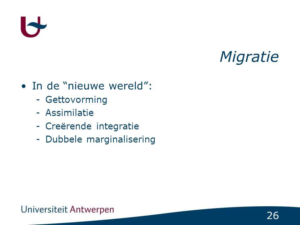 26 Migratie In de nieuwe wereld : -Gettovorming -Assimilatie -Creërende integratie -Dubbele marginalisering