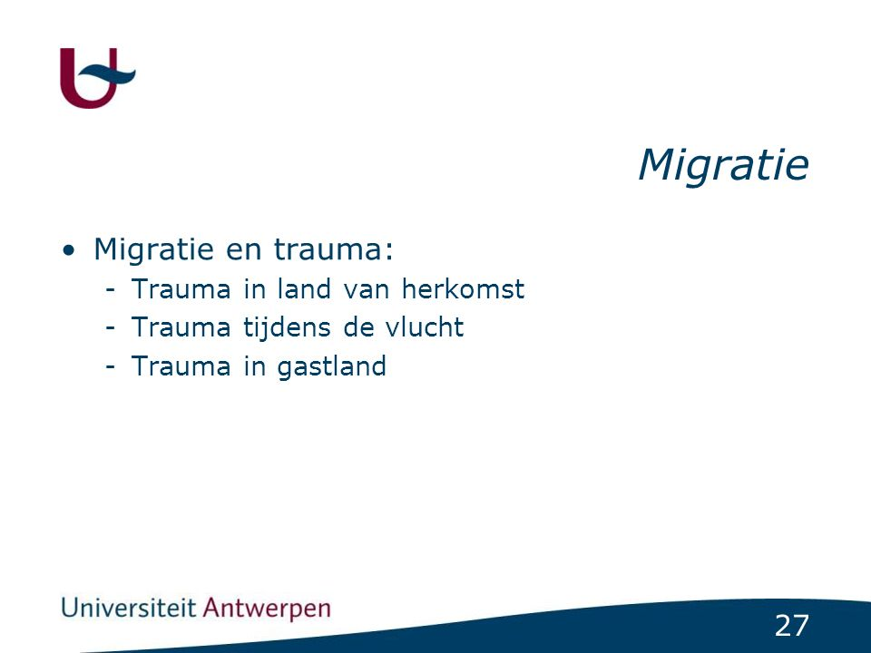 27 Migratie Migratie en trauma: -Trauma in land van herkomst -Trauma tijdens de vlucht -Trauma in gastland