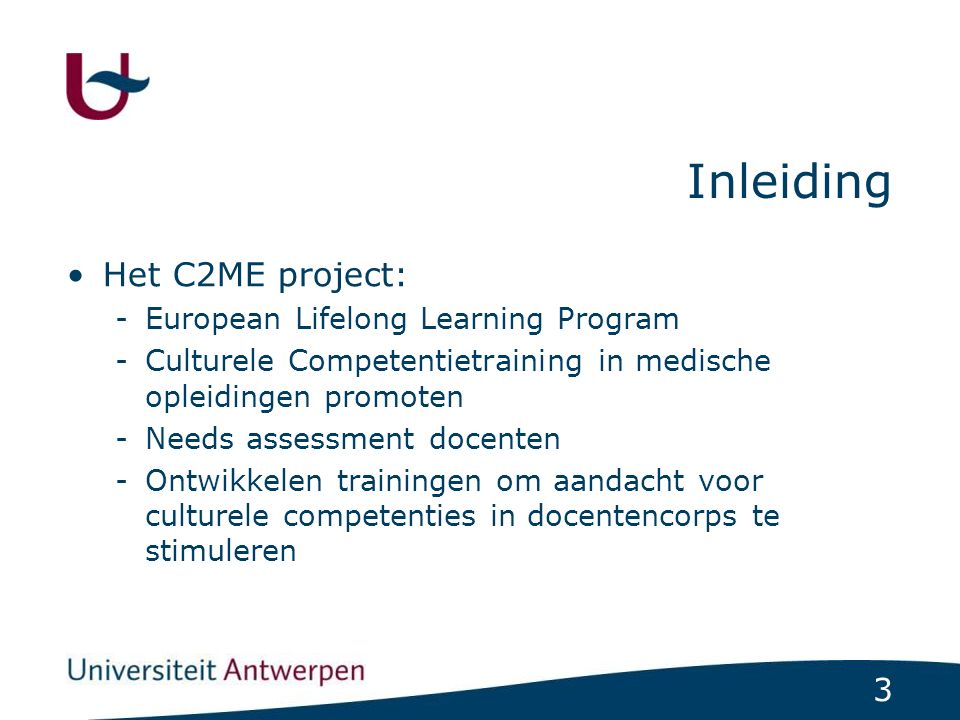 3 Inleiding Het C2ME project: -European Lifelong Learning Program -Culturele Competentietraining in medische opleidingen promoten -Needs assessment do