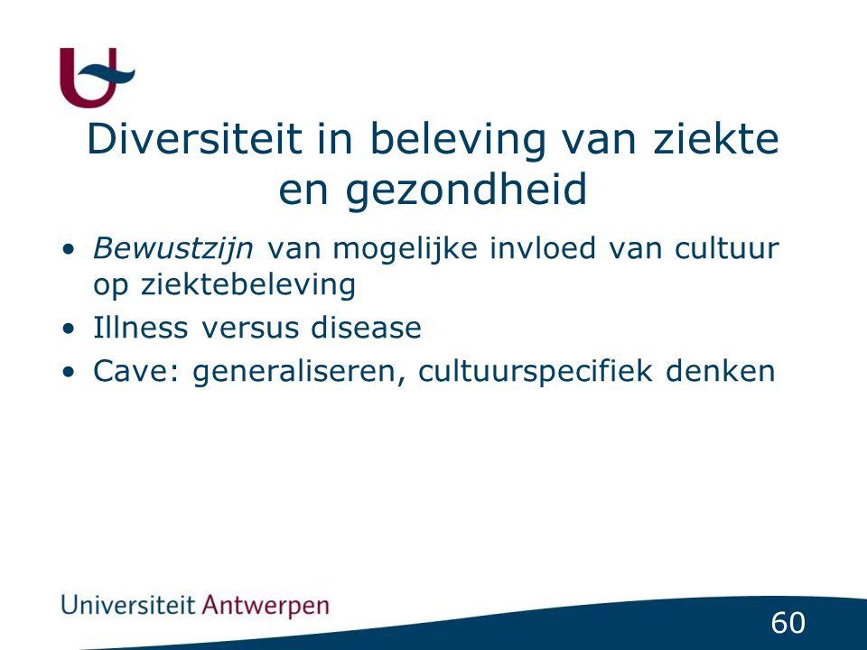 60 Diversiteit in beleving van ziekte en gezondheid Bewustzijn van mogelijke invloed van cultuur op ziektebeleving Illness versus disease Cave: generaliseren, cultuurspecifiek denken