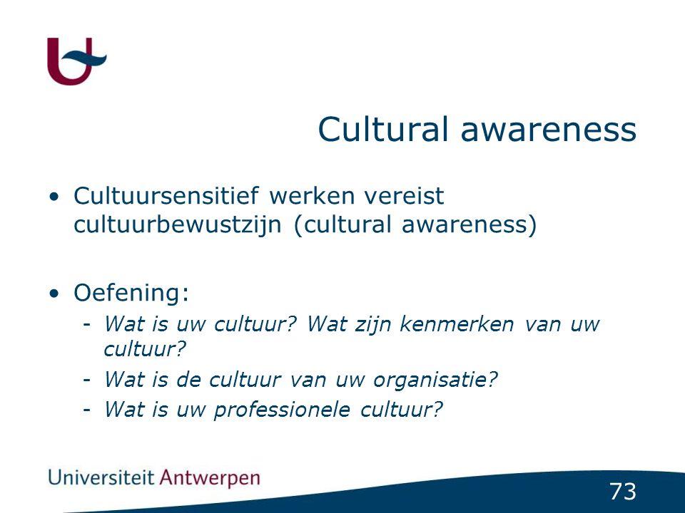 73 Cultural awareness Cultuursensitief werken vereist cultuurbewustzijn (cultural awareness) Oefening: -Wat is uw cultuur? Wat zijn kenmerken van uw c