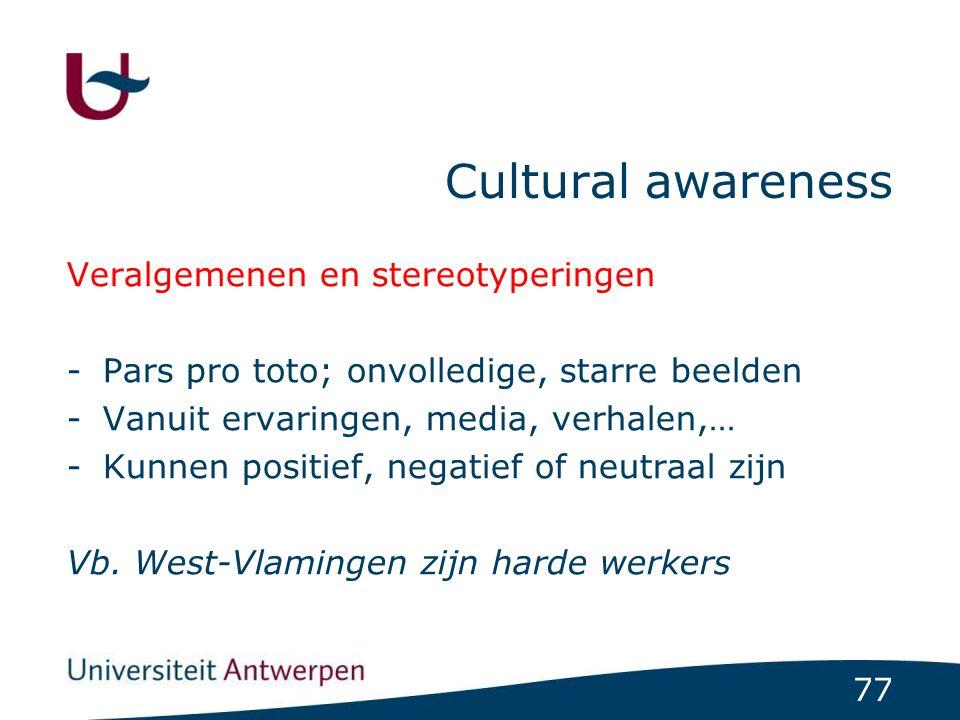 77 Cultural awareness Veralgemenen en stereotyperingen -Pars pro toto; onvolledige, starre beelden -Vanuit ervaringen, media, verhalen,… -Kunnen positief, negatief of neutraal zijn Vb.