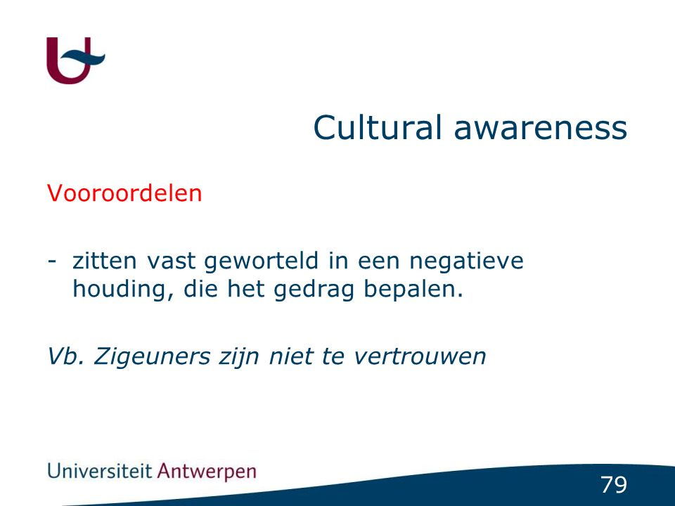 79 Cultural awareness Vooroordelen -zitten vast geworteld in een negatieve houding, die het gedrag bepalen. Vb. Zigeuners zijn niet te vertrouwen