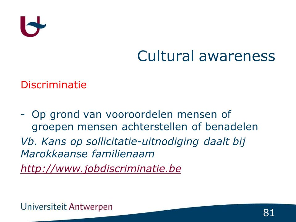 81 Cultural awareness Discriminatie -Op grond van vooroordelen mensen of groepen mensen achterstellen of benadelen Vb. Kans op sollicitatie-uitnodigin