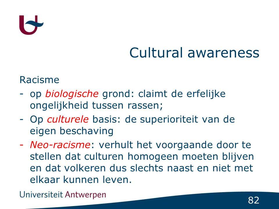 82 Cultural awareness Racisme -op biologische grond: claimt de erfelijke ongelijkheid tussen rassen; -Op culturele basis: de superioriteit van de eige