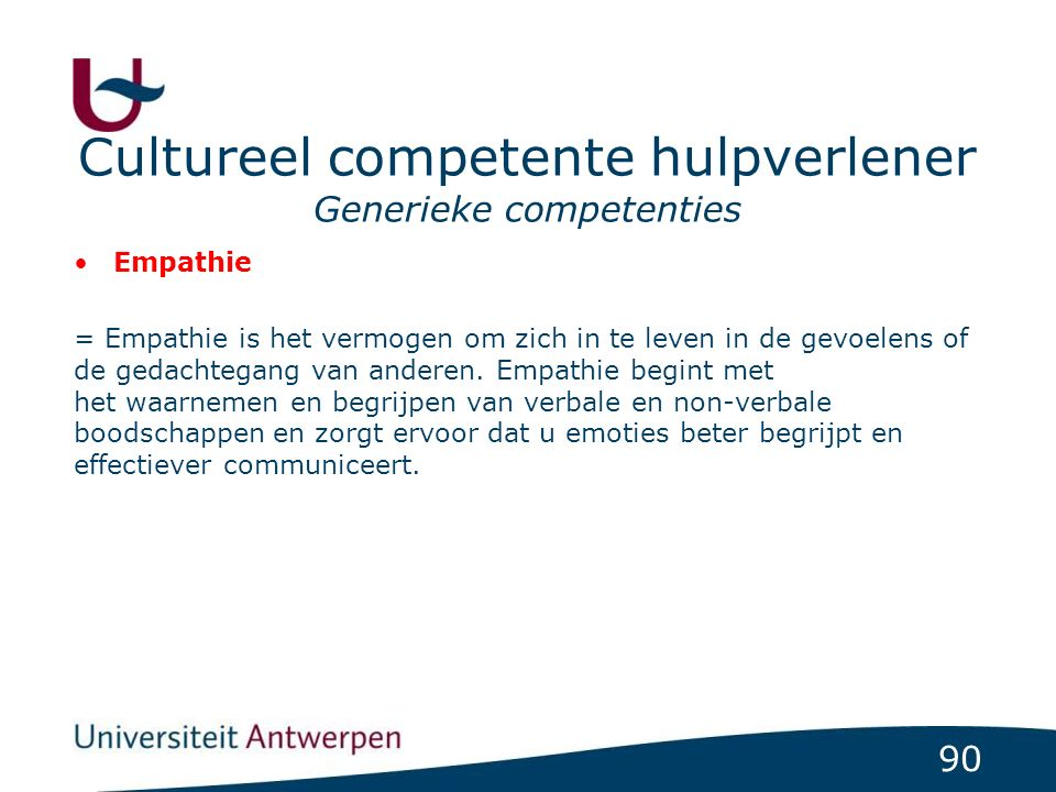 90 Cultureel competente hulpverlener Generieke competenties Empathie = Empathie is het vermogen om zich in te leven in de gevoelens of de gedachtegang