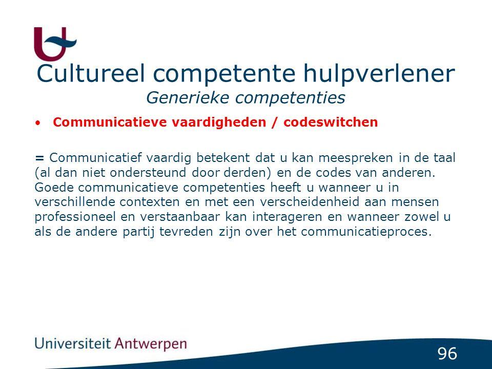 96 Cultureel competente hulpverlener Generieke competenties Communicatieve vaardigheden / codeswitchen = Communicatief vaardig betekent dat u kan meespreken in de taal (al dan niet ondersteund door derden) en de codes van anderen.