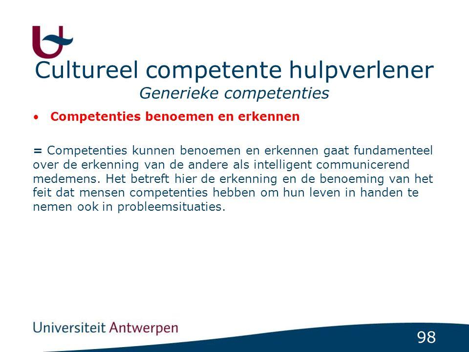 98 Cultureel competente hulpverlener Generieke competenties Competenties benoemen en erkennen = Competenties kunnen benoemen en erkennen gaat fundamenteel over de erkenning van de andere als intelligent communicerend medemens.