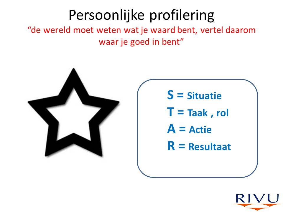 """Persoonlijke profilering """"de wereld moet weten wat je waard bent, vertel daarom waar je goed in bent"""" S = Situatie T = Taak, rol A = Actie R = Resulta"""