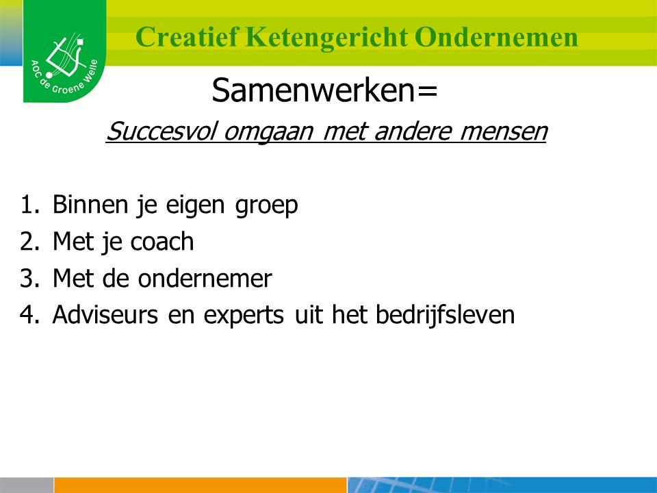 Creatief Ketengericht Ondernemen Samenwerken= Succesvol omgaan met andere mensen 1.Binnen je eigen groep 2.Met je coach 3.Met de ondernemer 4.Adviseurs en experts uit het bedrijfsleven