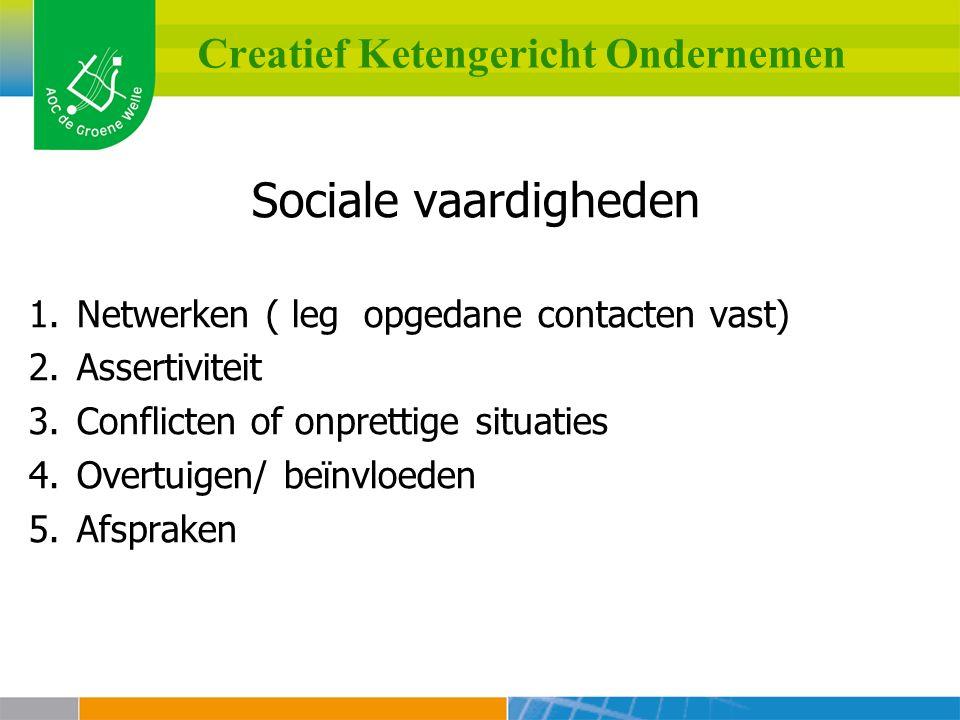 Creatief Ketengericht Ondernemen Sociale vaardigheden 1.Netwerken ( leg opgedane contacten vast) 2.Assertiviteit 3.Conflicten of onprettige situaties 4.Overtuigen/ beïnvloeden 5.Afspraken